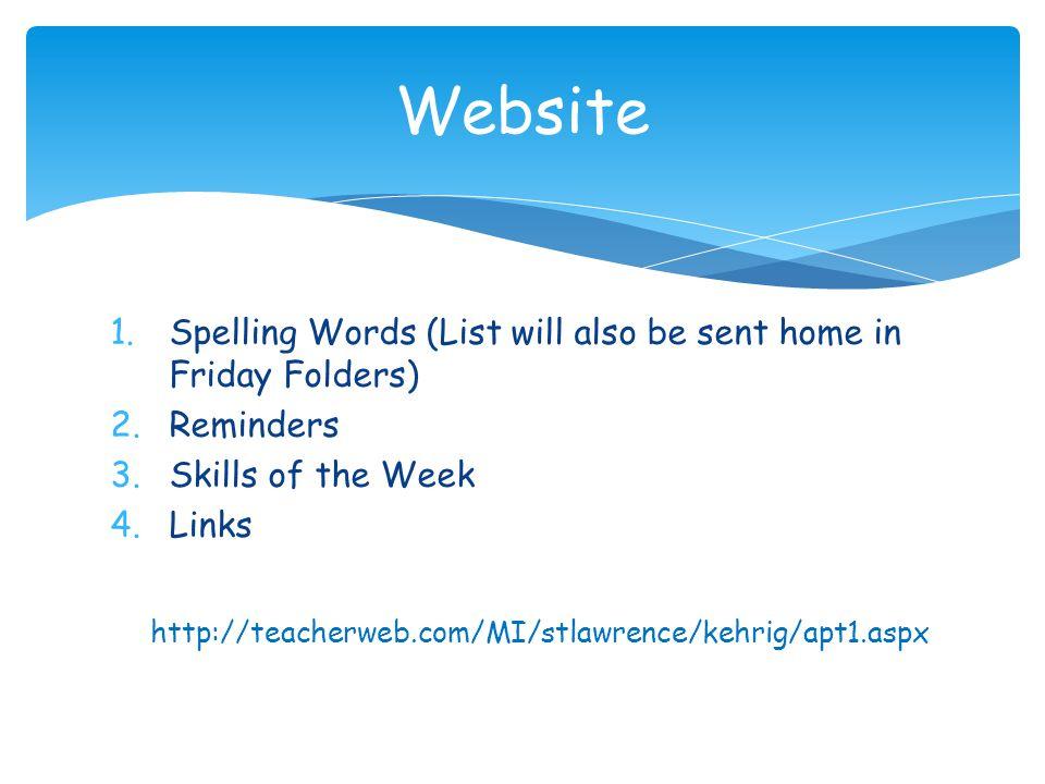 1.Spelling Words (List will also be sent home in Friday Folders) 2.Reminders 3.Skills of the Week 4.Links Website http://teacherweb.com/MI/stlawrence/kehrig/apt1.aspx