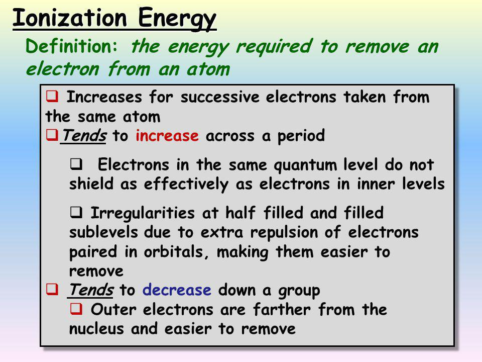  Increases for successive electrons taken from the same atom  Tends to increase across a period  Electrons in the same quantum level do not shield