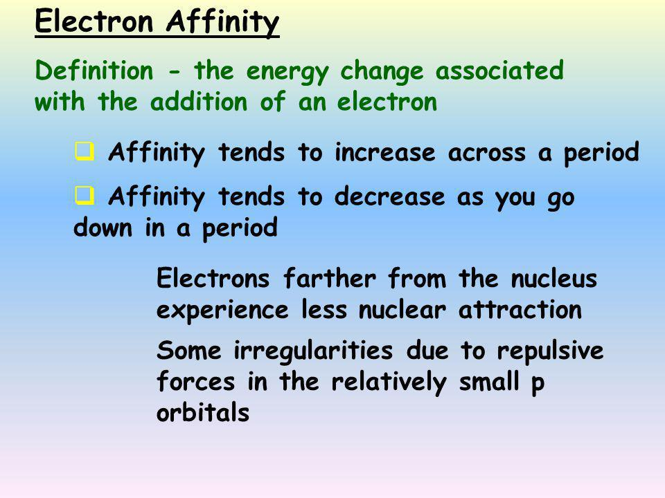  Affinity tends to increase across a period  Affinity tends to decrease as you go down in a period Electrons farther from the nucleus experience les
