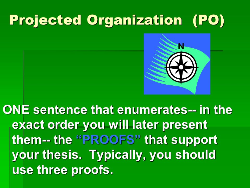 Projected Organization (PO) ONE sentence that enumerates-- in the exact order you will later present them-- the PROOFS that support your thesis.
