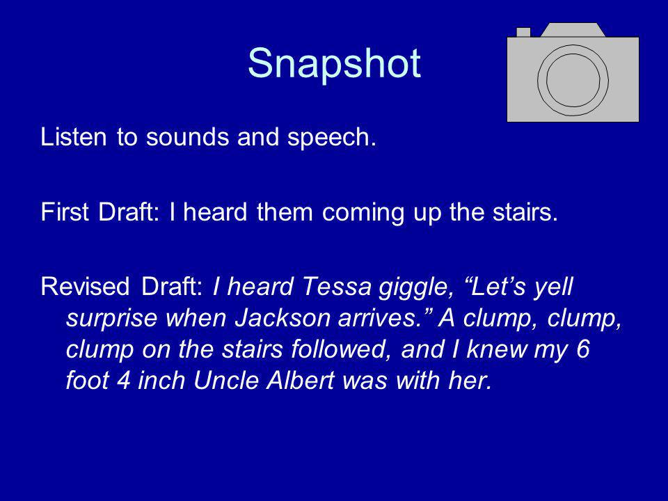 Snapshot Listen to sounds and speech. First Draft: I heard them coming up the stairs.