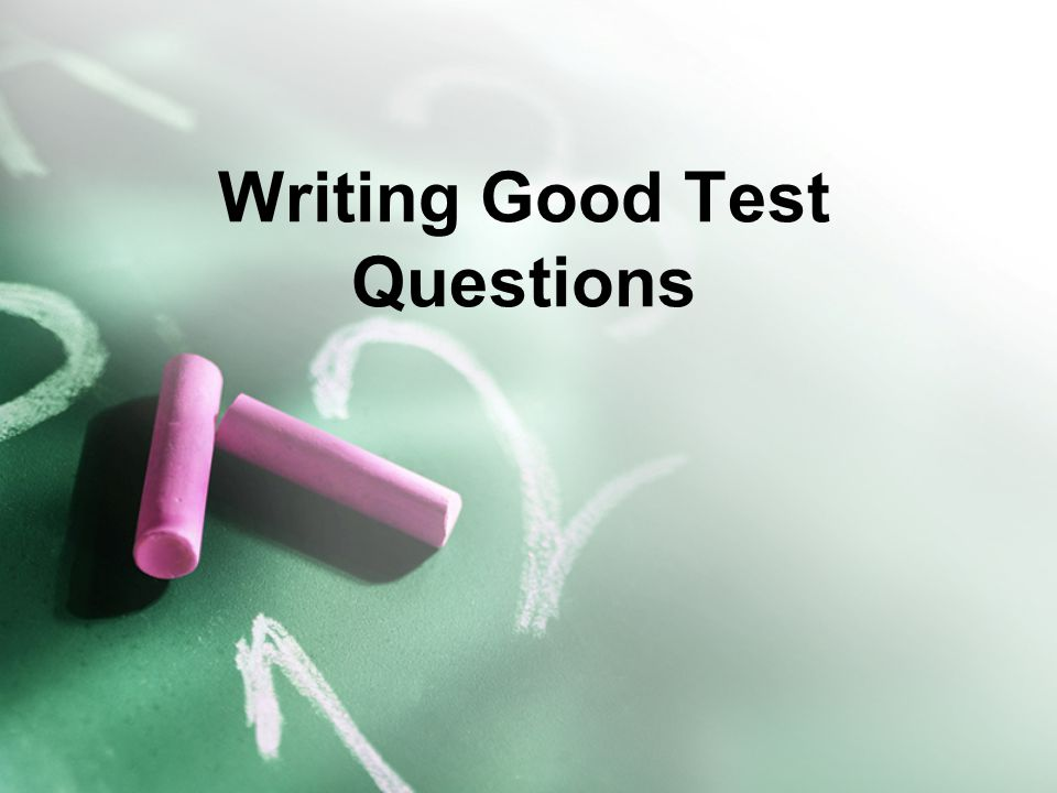Writing Good Test Questions