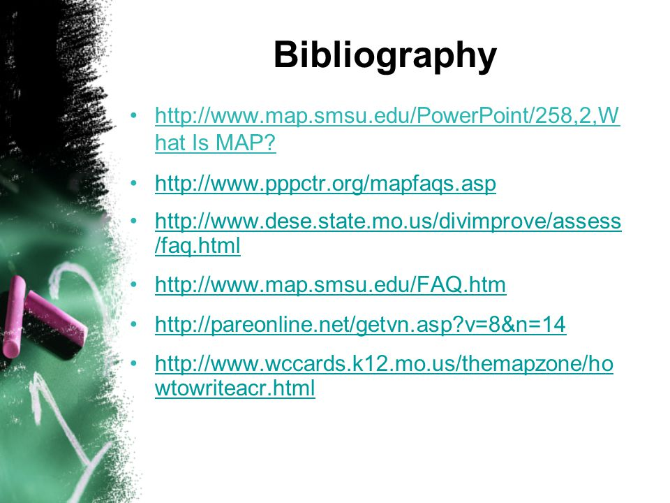Bibliography http://www.map.smsu.edu/PowerPoint/258,2,W hat Is MAP.