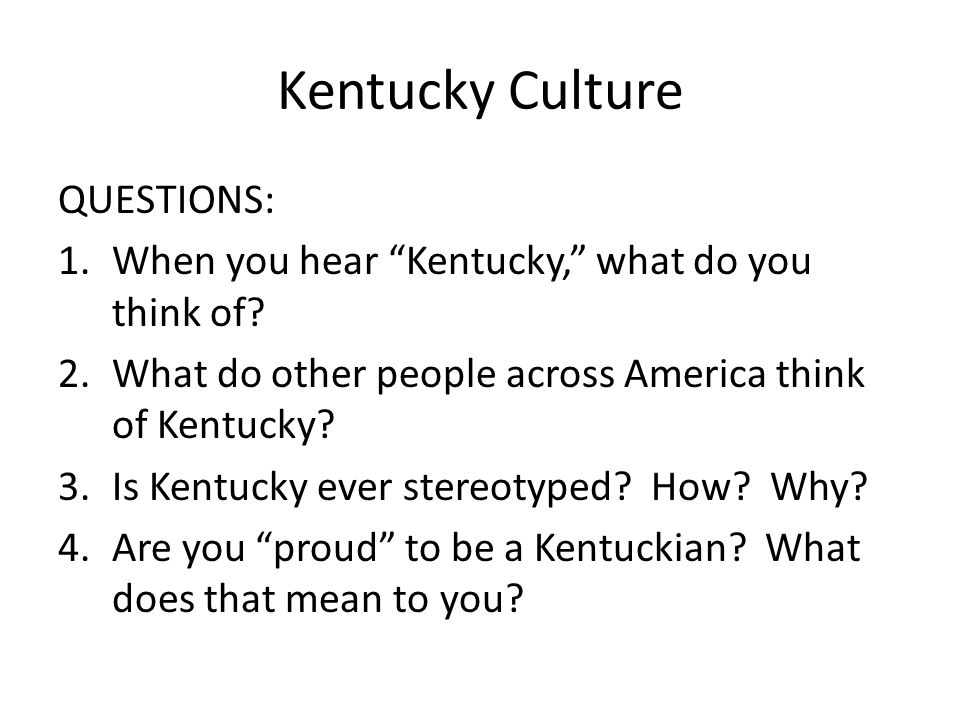 """Kentucky Culture QUESTIONS: 1.When you hear """"Kentucky,"""" what do you think of? 2.What do other people across America think of Kentucky? 3.Is Kentucky e"""