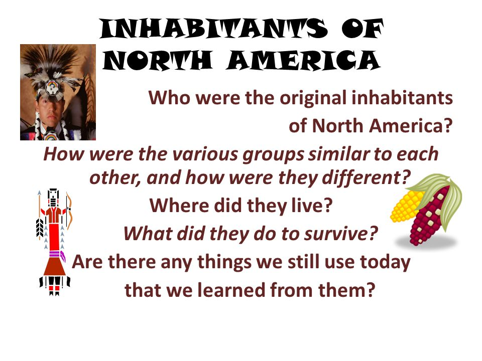 INHABITANTS OF NORTH AMERICA Who were the original inhabitants of North America? How were the various groups similar to each other, and how were they
