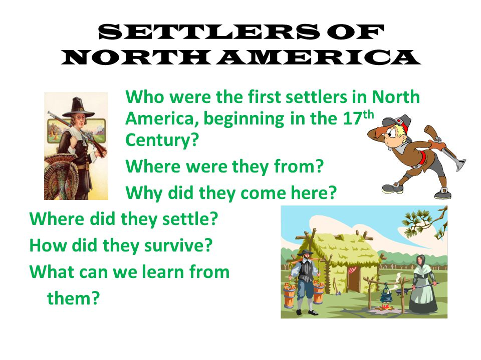 SETTLERS OF NORTH AMERICA Who were the first settlers in North America, beginning in the 17 th Century.