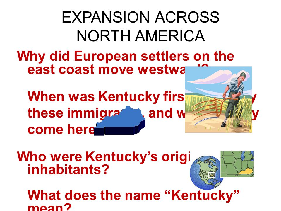 EXPANSION ACROSS NORTH AMERICA Why did European settlers on the east coast move westward? When was Kentucky first settled by these immigrants, and why