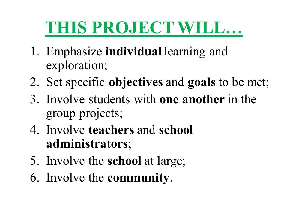 THIS PROJECT WILL… 1.Emphasize individual learning and exploration; 2.Set specific objectives and goals to be met; 3.Involve students with one another in the group projects; 4.Involve teachers and school administrators; 5.Involve the school at large; 6.Involve the community.