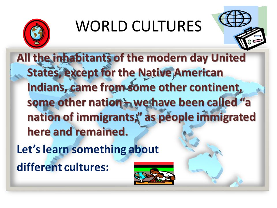 WORLD CULTURES All the inhabitants of the modern day United States, except for the Native American Indians, came from some other continent, some other nation – we have been called a nation of immigrants, as people immigrated here and remained.