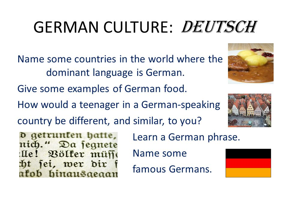 GERMAN CULTURE: Deutsch Name some countries in the world where the dominant language is German. Give some examples of German food. How would a teenage