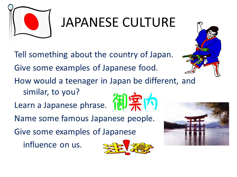 JAPANESE CULTURE Tell something about the country of Japan. Give some examples of Japanese food. How would a teenager in Japan be different, and simil