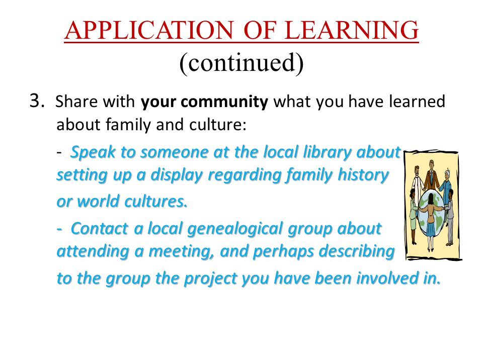 APPLICATION OF LEARNING (continued) 3. Share with your community what you have learned about family and culture: Speak to someone at the local library