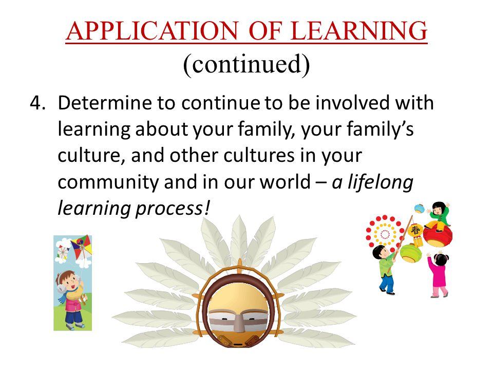 APPLICATION OF LEARNING (continued) 4.Determine to continue to be involved with learning about your family, your family's culture, and other cultures in your community and in our world – a lifelong learning process!