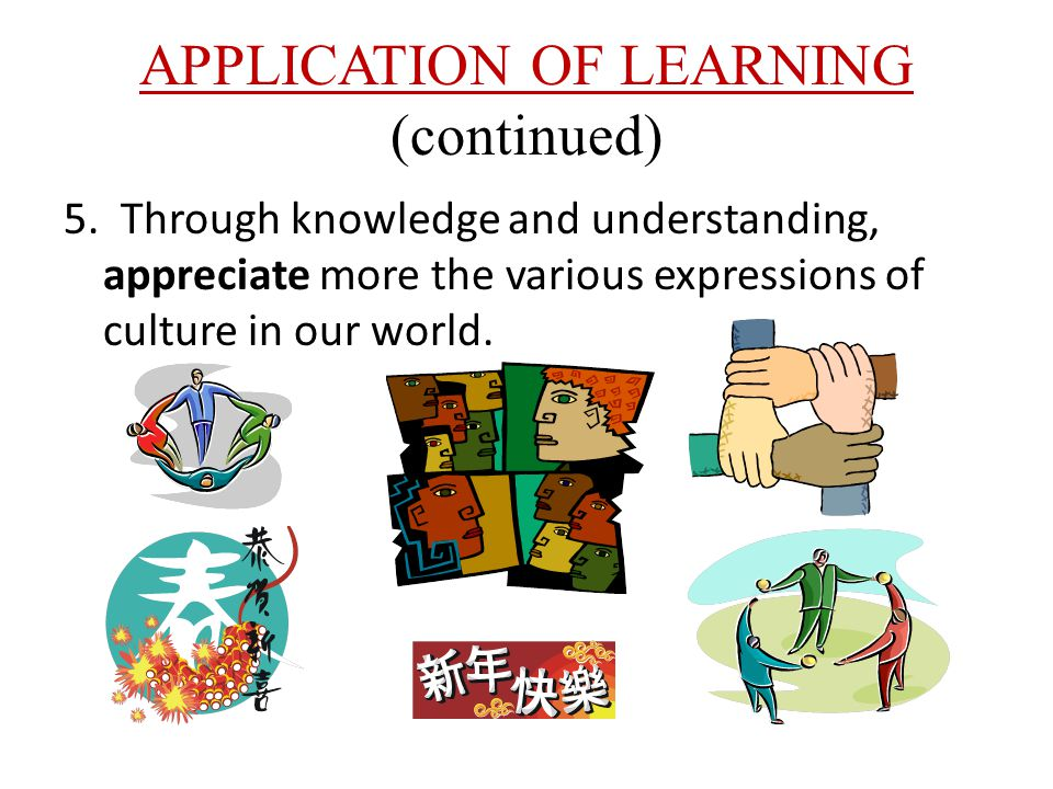 APPLICATION OF LEARNING (continued) 5. Through knowledge and understanding, appreciate more the various expressions of culture in our world.