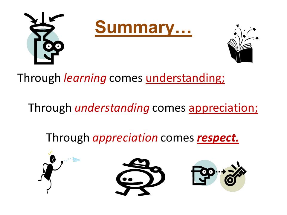Summary… Through learning comes understanding; Through understanding comes appreciation; Through appreciation comes respect.
