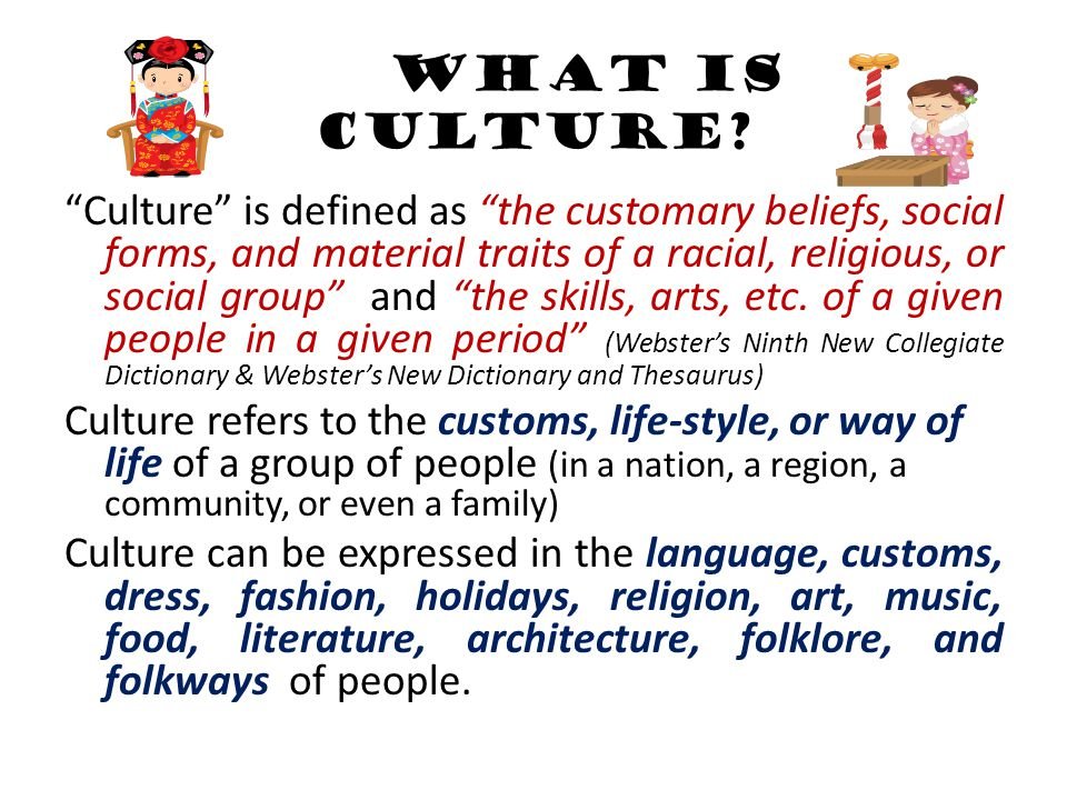 """WHAT IS CULTURE? """"Culture"""" is defined as """"the customary beliefs, social forms, and material traits of a racial, religious, or social group"""" and """"the s"""