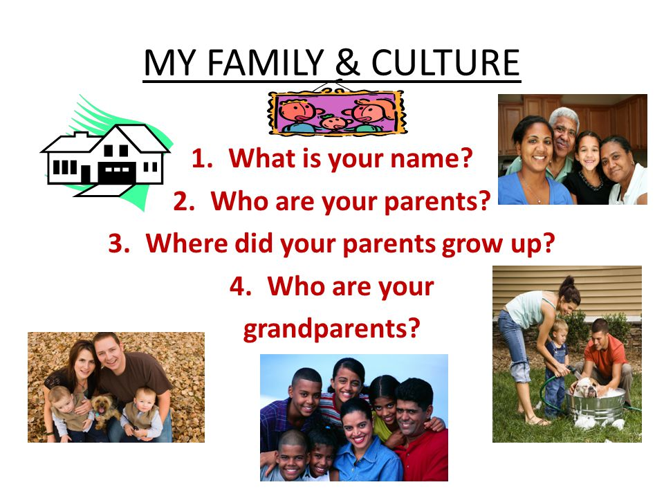 MY FAMILY & CULTURE 1.What is your name. 2.Who are your parents.