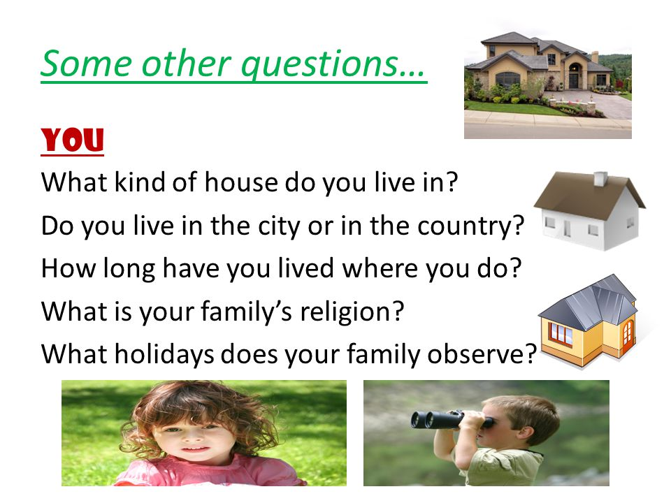 Some other questions… YOU What kind of house do you live in? Do you live in the city or in the country? How long have you lived where you do? What is
