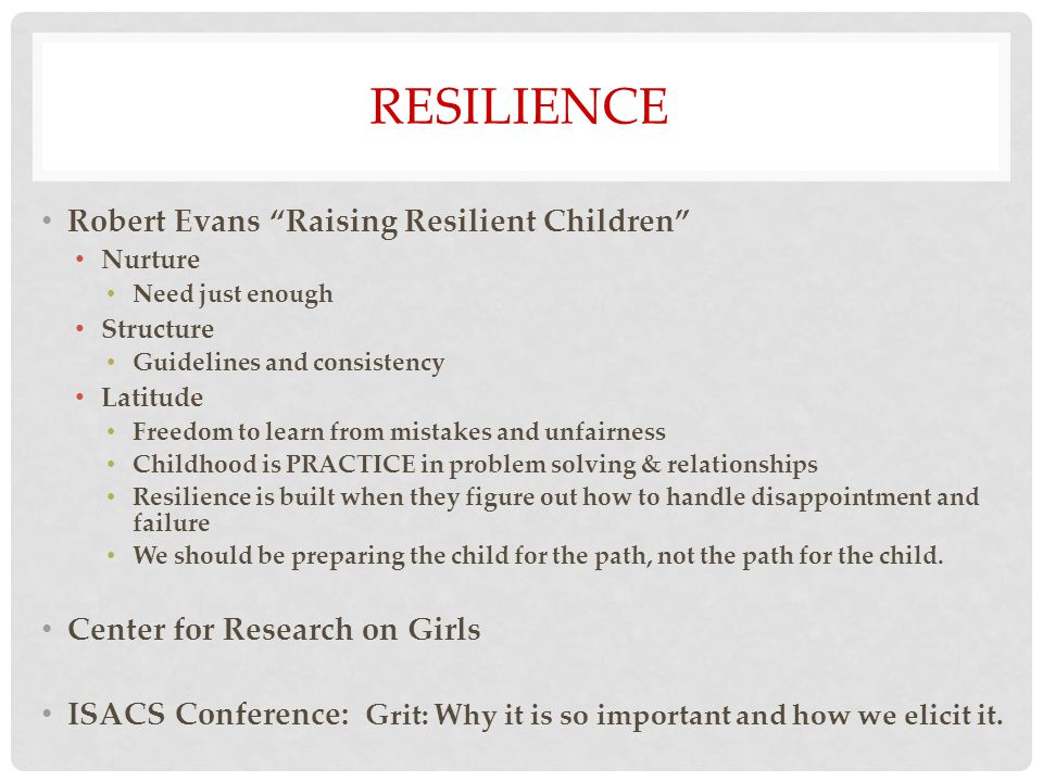 RESILIENCE Robert Evans Raising Resilient Children Nurture Need just enough Structure Guidelines and consistency Latitude Freedom to learn from mistakes and unfairness Childhood is PRACTICE in problem solving & relationships Resilience is built when they figure out how to handle disappointment and failure We should be preparing the child for the path, not the path for the child.