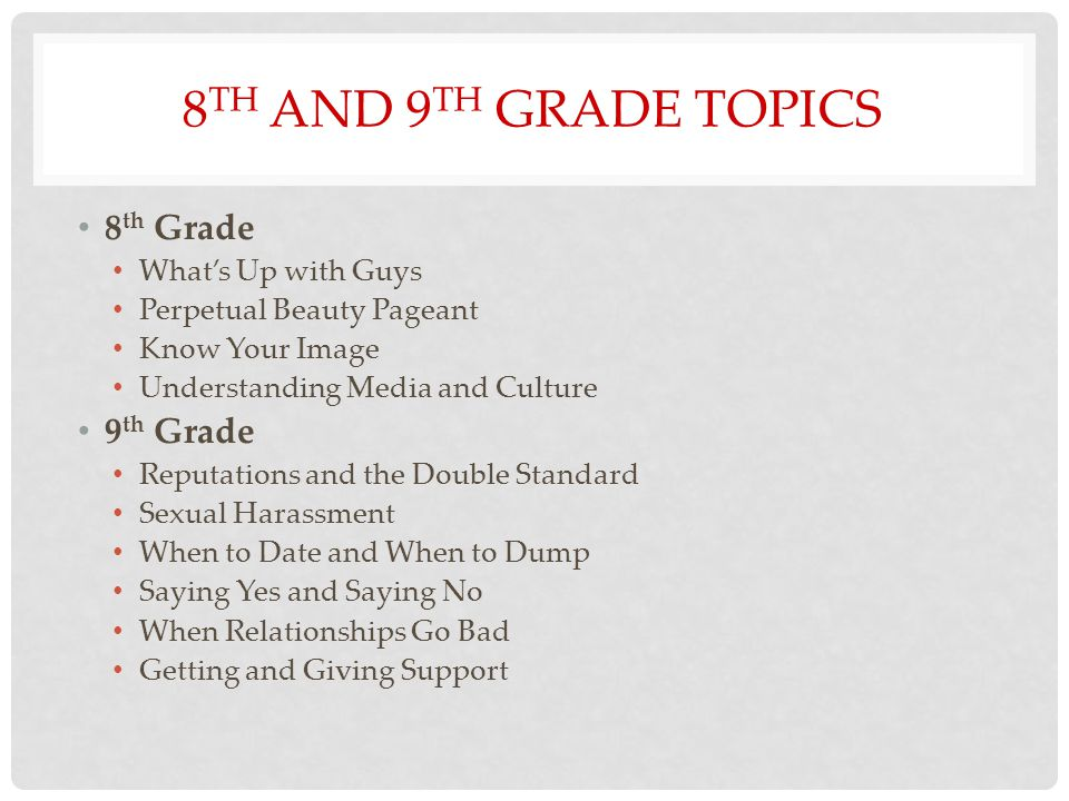 8 TH AND 9 TH GRADE TOPICS 8 th Grade What's Up with Guys Perpetual Beauty Pageant Know Your Image Understanding Media and Culture 9 th Grade Reputations and the Double Standard Sexual Harassment When to Date and When to Dump Saying Yes and Saying No When Relationships Go Bad Getting and Giving Support
