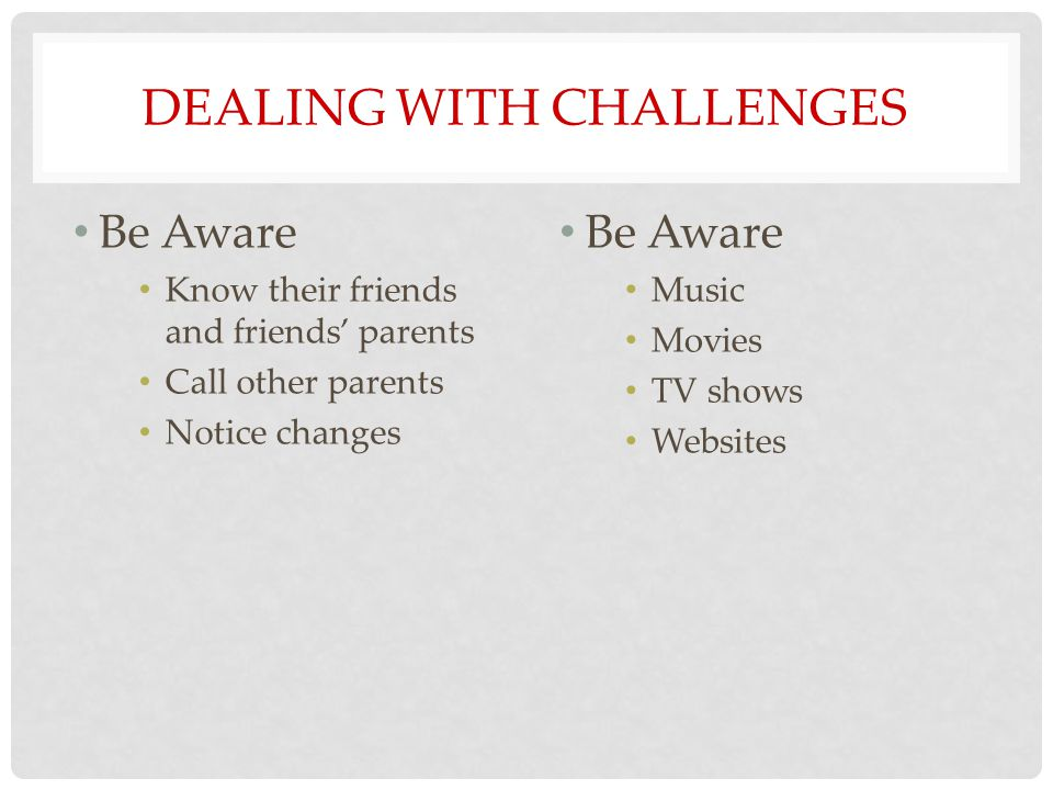 DEALING WITH CHALLENGES Be Aware Know their friends and friends' parents Call other parents Notice changes Be Aware Music Movies TV shows Websites