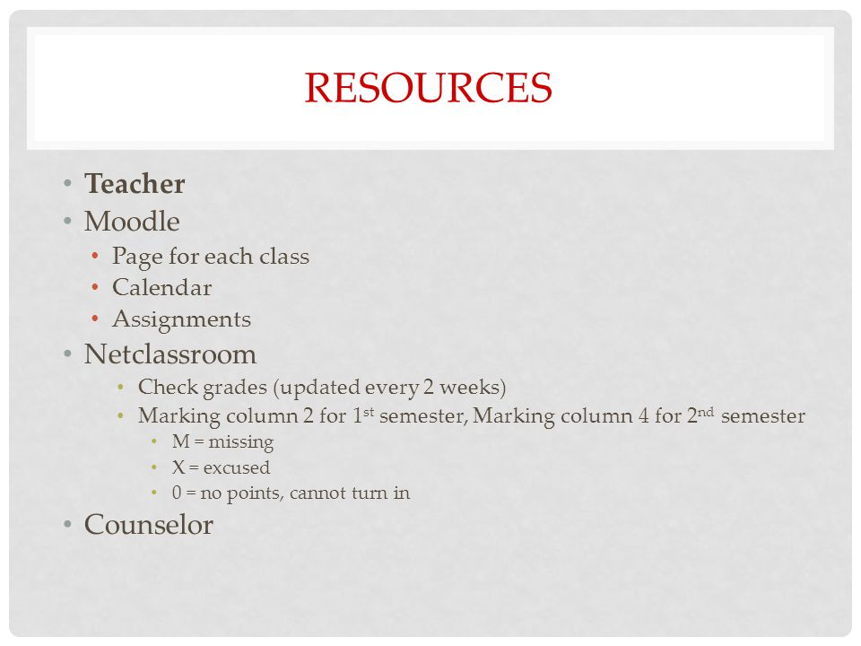 RESOURCES Teacher Moodle Page for each class Calendar Assignments Netclassroom Check grades (updated every 2 weeks) Marking column 2 for 1 st semester, Marking column 4 for 2 nd semester M = missing X = excused 0 = no points, cannot turn in Counselor