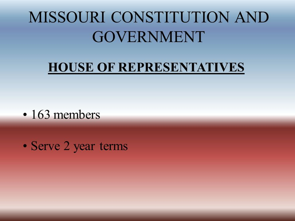 MISSOURI CONSTITUTION AND GOVERNMENT HOUSE OF REPRESENTATIVES 163 members Serve 2 year terms