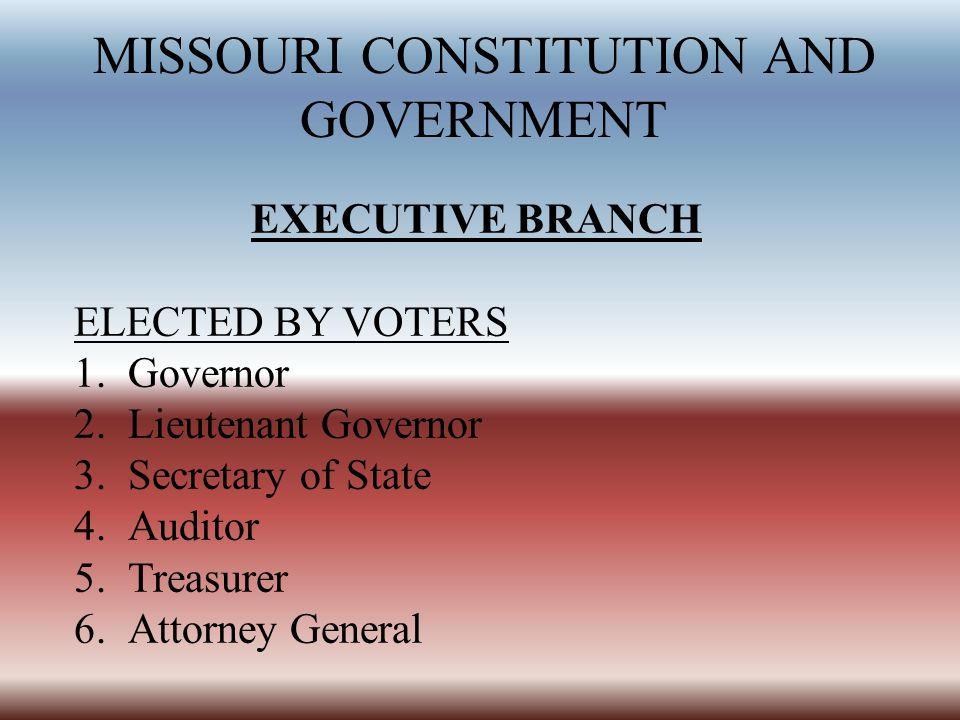 MISSOURI CONSTITUTION AND GOVERNMENT EXECUTIVE BRANCH ELECTED BY VOTERS 1.Governor 2.Lieutenant Governor 3.Secretary of State 4.Auditor 5.Treasurer 6.Attorney General
