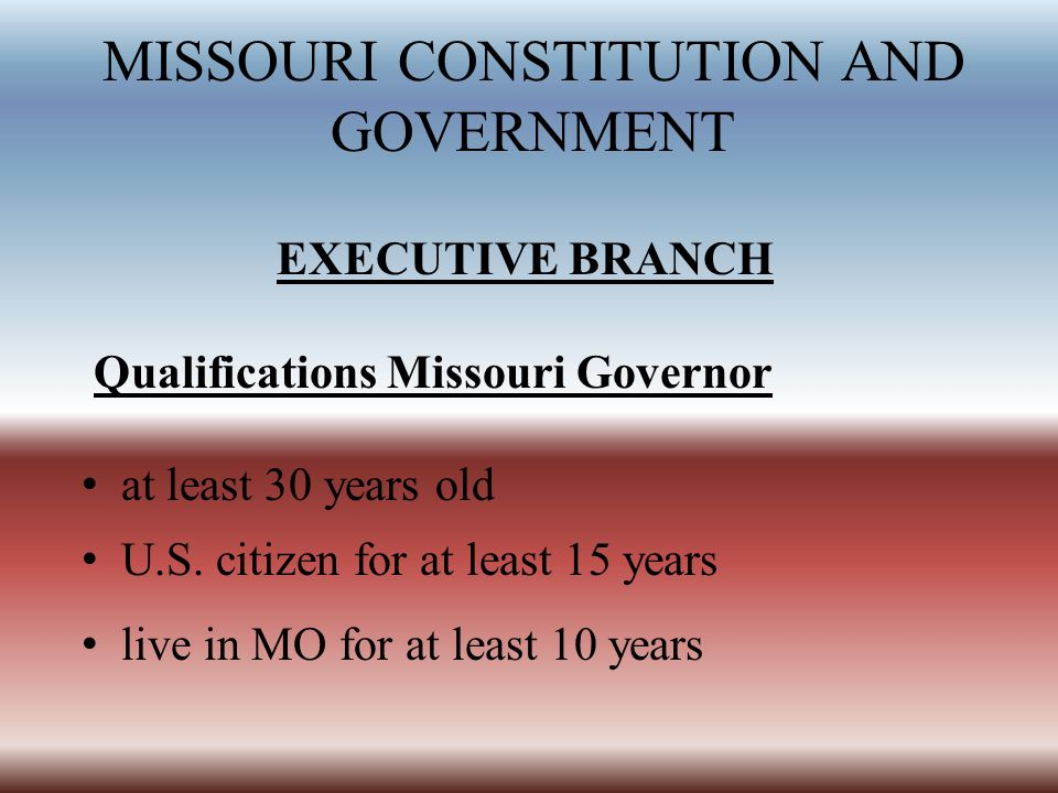 MISSOURI CONSTITUTION AND GOVERNMENT EXECUTIVE BRANCH Qualifications Missouri Governor at least 30 years old U.S. citizen for at least 15 years live i