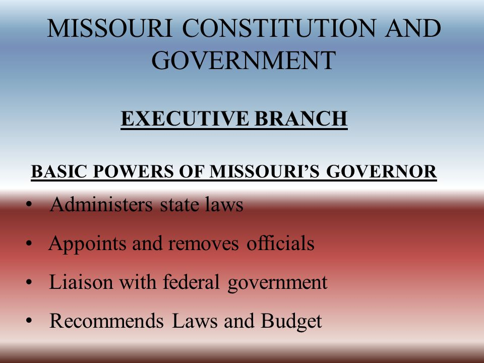 MISSOURI CONSTITUTION AND GOVERNMENT EXECUTIVE BRANCH BASIC POWERS OF MISSOURI'S GOVERNOR Administers state laws Appoints and removes officials Liaiso