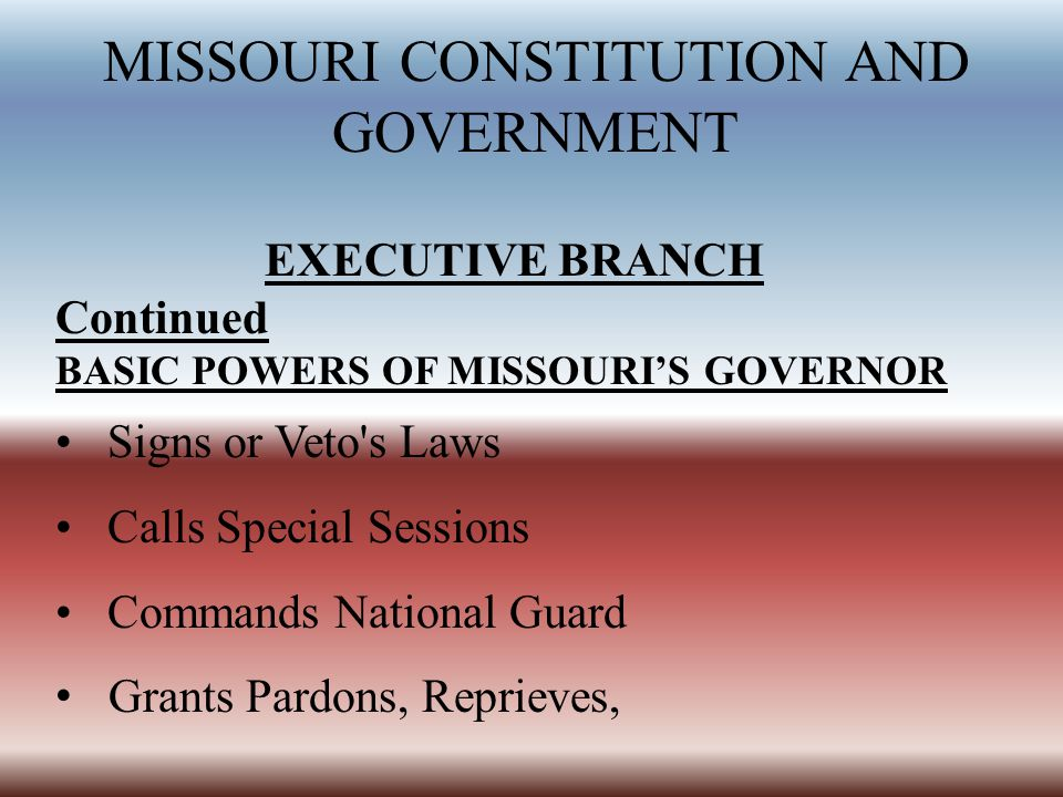 MISSOURI CONSTITUTION AND GOVERNMENT EXECUTIVE BRANCH Continued BASIC POWERS OF MISSOURI'S GOVERNOR Signs or Veto s Laws Calls Special Sessions Commands National Guard Grants Pardons, Reprieves,