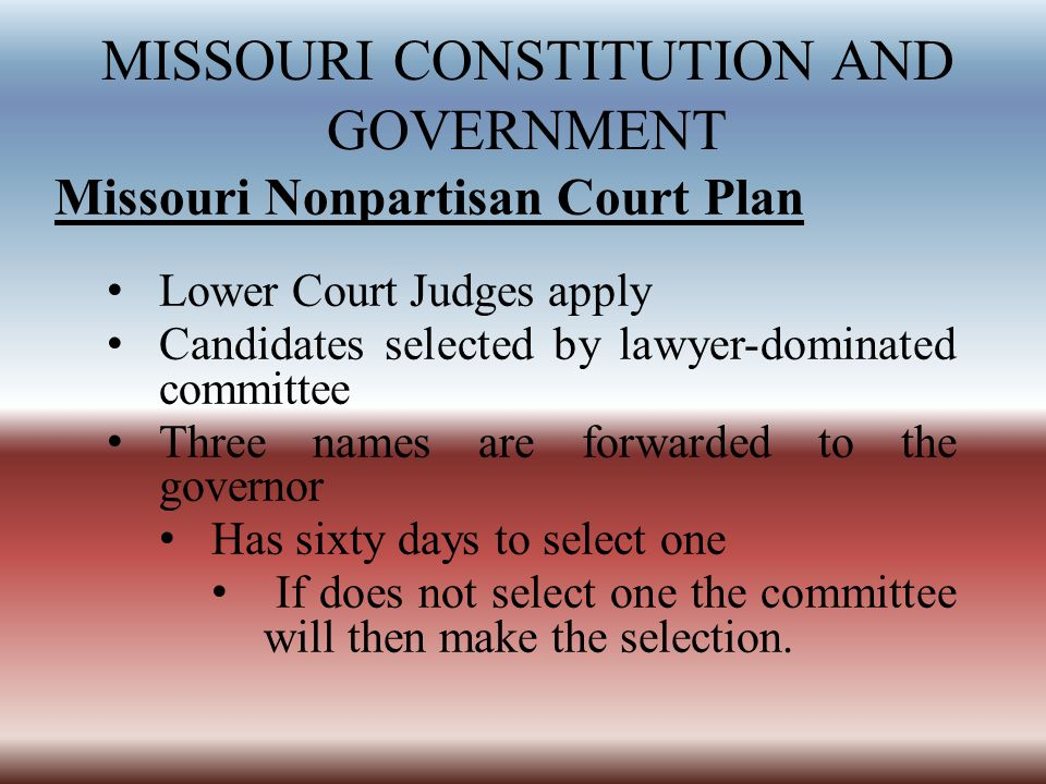 MISSOURI CONSTITUTION AND GOVERNMENT Missouri Nonpartisan Court Plan Lower Court Judges apply Candidates selected by lawyer-dominated committee Three