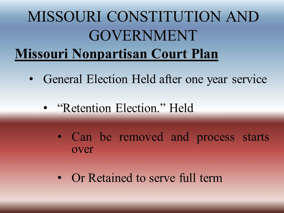 MISSOURI CONSTITUTION AND GOVERNMENT Missouri Nonpartisan Court Plan General Election Held after one year service Retention Election. Held Can be removed and process starts over Or Retained to serve full term