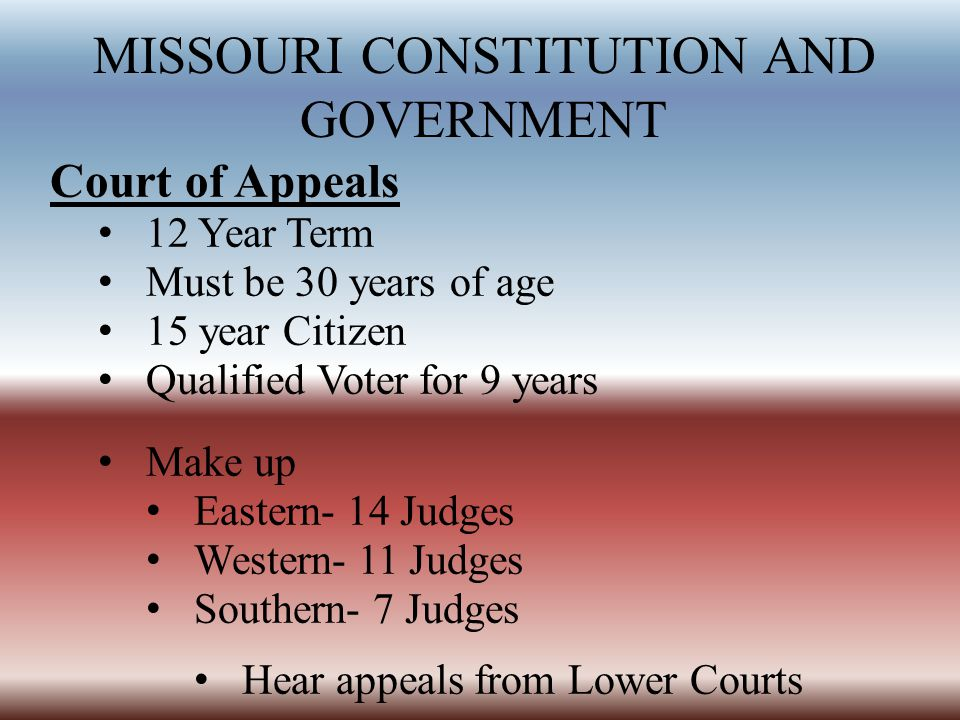 MISSOURI CONSTITUTION AND GOVERNMENT Court of Appeals 12 Year Term Must be 30 years of age 15 year Citizen Qualified Voter for 9 years Make up Eastern- 14 Judges Western- 11 Judges Southern- 7 Judges Hear appeals from Lower Courts