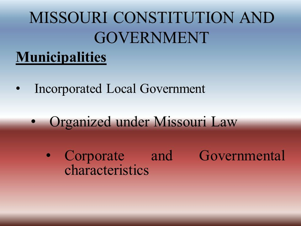 MISSOURI CONSTITUTION AND GOVERNMENT Municipalities Incorporated Local Government Organized under Missouri Law Corporate and Governmental characteristics