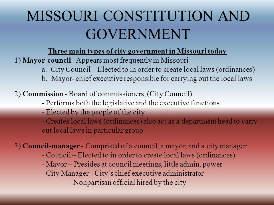 MISSOURI CONSTITUTION AND GOVERNMENT Three main types of city government in Missouri today 1) Mayor-council - Appears most frequently in Missouri a.