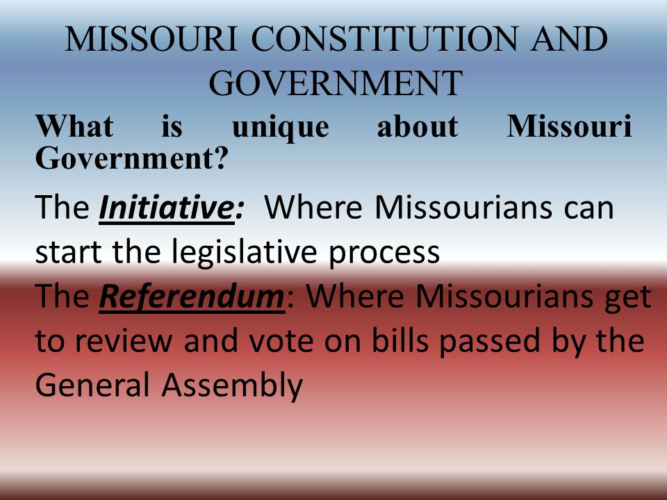 MISSOURI CONSTITUTION AND GOVERNMENT What is unique about Missouri Government? The Initiative: Where Missourians can start the legislative process The