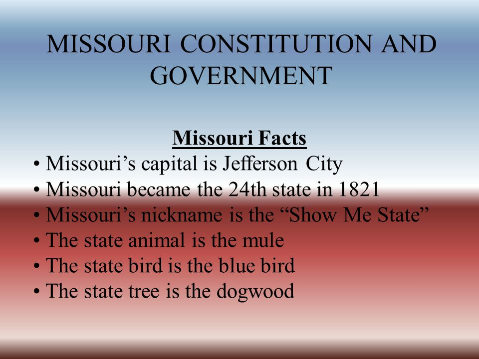 MISSOURI CONSTITUTION AND GOVERNMENT Missouri Facts Missouri's capital is Jefferson City Missouri became the 24th state in 1821 Missouri's nickname is the Show Me State The state animal is the mule The state bird is the blue bird The state tree is the dogwood