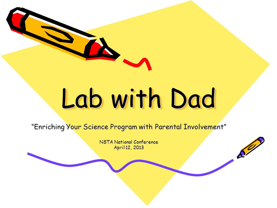 Lab with Dad Enriching Your Science Program with Parental Involvement NSTA National Conference April 12, 2013
