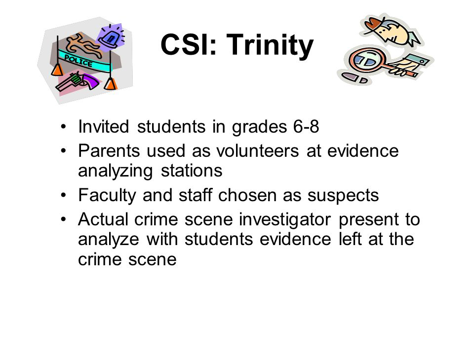 CSI: Trinity Invited students in grades 6-8 Parents used as volunteers at evidence analyzing stations Faculty and staff chosen as suspects Actual crime scene investigator present to analyze with students evidence left at the crime scene