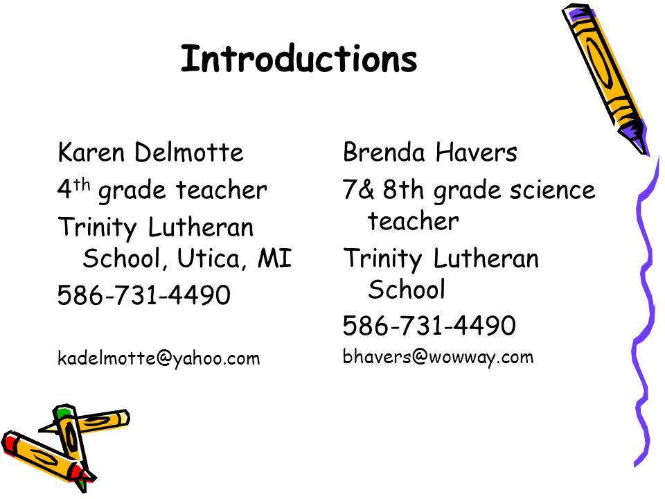 Introductions Karen Delmotte 4 th grade teacher Trinity Lutheran School, Utica, MI 586-731-4490 kadelmotte@yahoo.com Brenda Havers 7& 8th grade science teacher Trinity Lutheran School 586-731-4490 bhavers@wowway.com