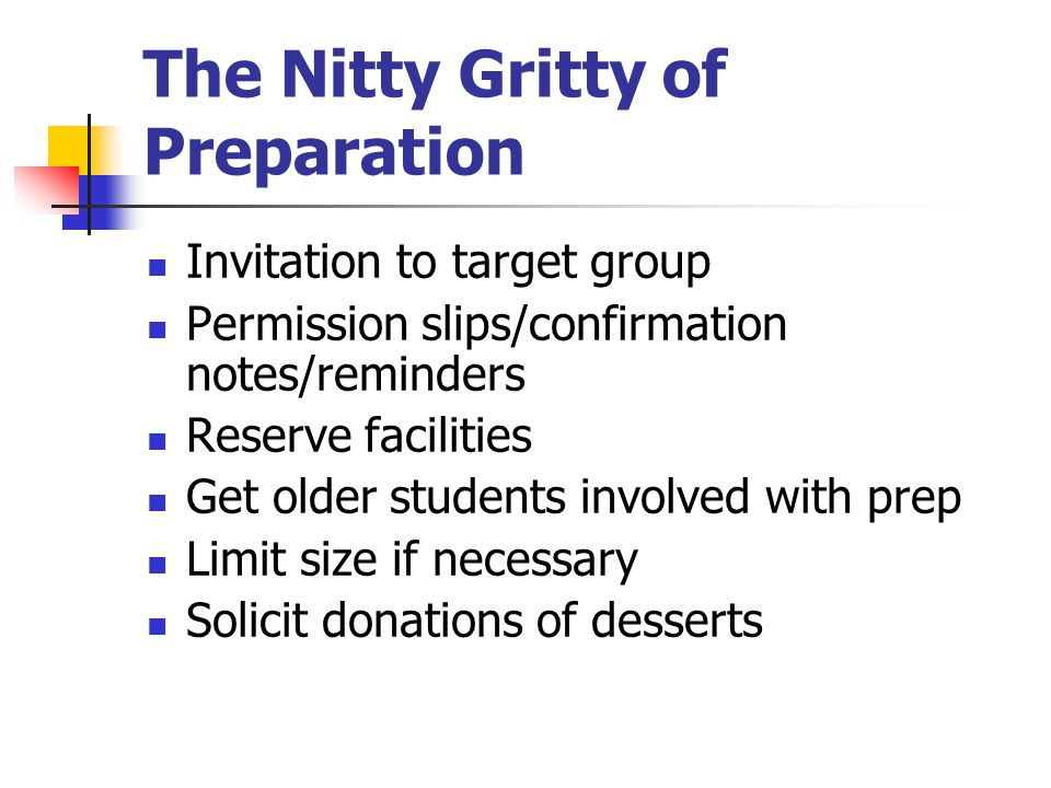 The Nitty Gritty of Preparation Invitation to target group Permission slips/confirmation notes/reminders Reserve facilities Get older students involved with prep Limit size if necessary Solicit donations of desserts