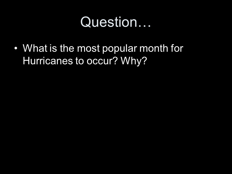 Question… What is the most popular month for Hurricanes to occur Why