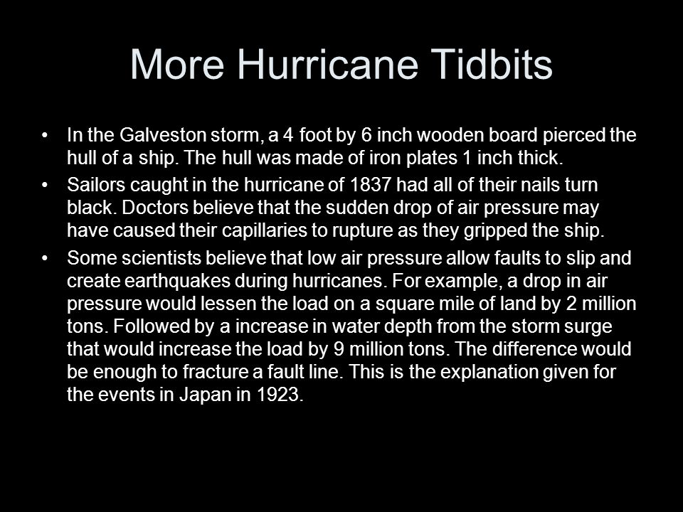 More Hurricane Tidbits In the Galveston storm, a 4 foot by 6 inch wooden board pierced the hull of a ship.