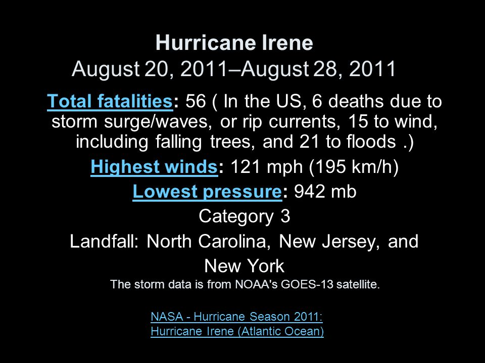 Hurricane Irene August 20, 2011–August 28, 2011 Total fatalitiesTotal fatalities: 56 ( In the US, 6 deaths due to storm surge/waves, or rip currents, 15 to wind, including falling trees, and 21 to floods.) Highest windsHighest winds: 121 mph (195 km/h) Lowest pressureLowest pressure: 942 mb Category 3 Landfall: North Carolina, New Jersey, and New York The storm data is from NOAA s GOES-13 satellite.