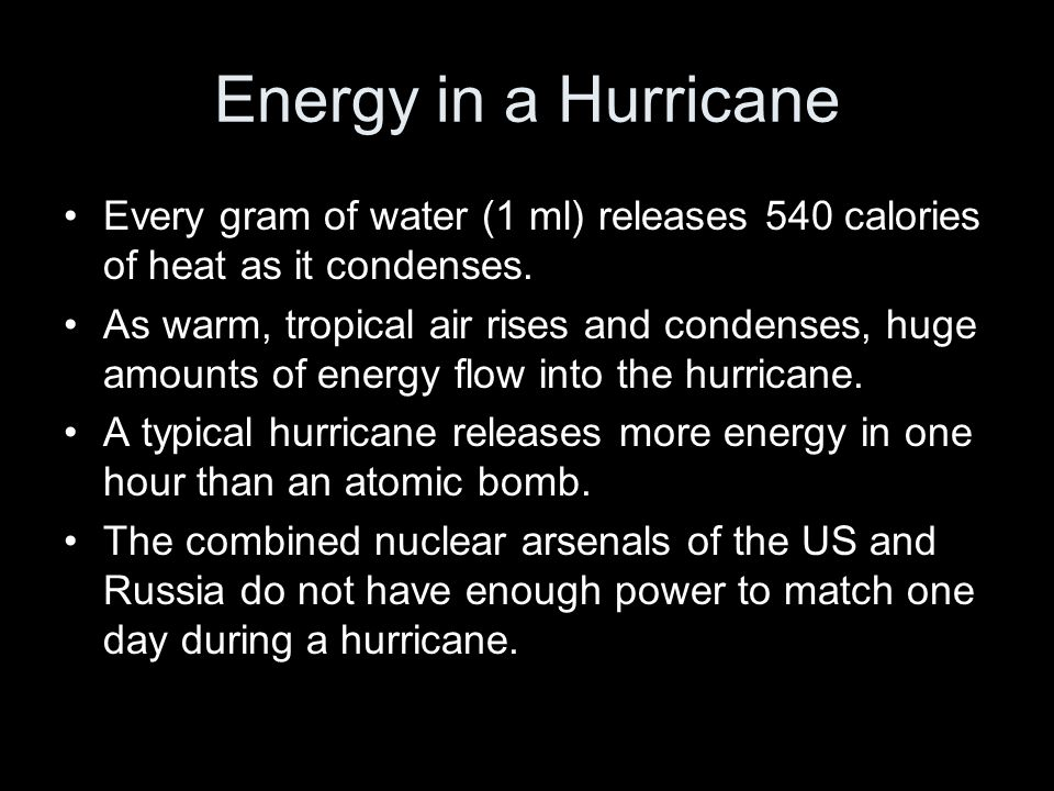 Energy in a Hurricane Every gram of water (1 ml) releases 540 calories of heat as it condenses.