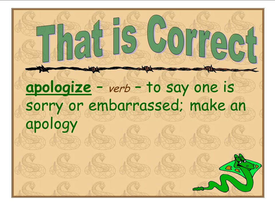apologize – verb – to say one is sorry or embarrassed; make an apology