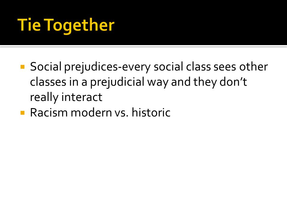  Social prejudices-every social class sees other classes in a prejudicial way and they don't really interact  Racism modern vs. historic