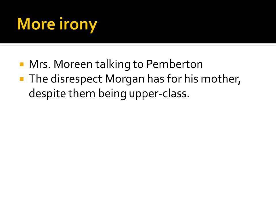  Mrs. Moreen talking to Pemberton  The disrespect Morgan has for his mother, despite them being upper-class.