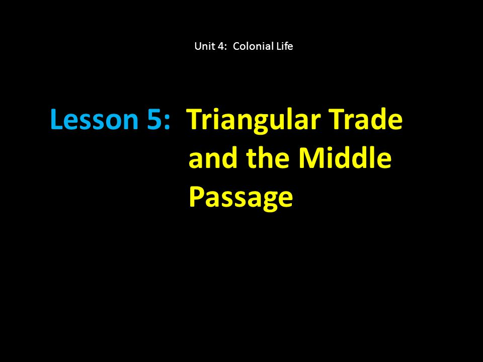 Lesson 5: Triangular Trade and the Middle Passage Unit 4: Colonial Life